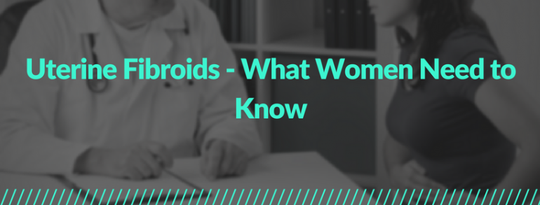 Uterine Fibroids- What Women Need to Know